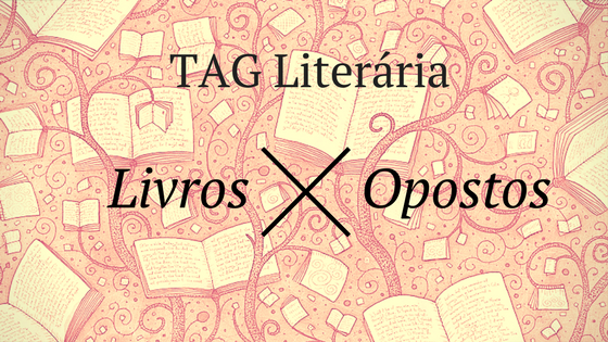 TAG #1: Livros Opostos